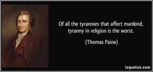 De todas las tiranías que afectan a la humanidad, la tiranía en la religión es la peor. Thomas Paine